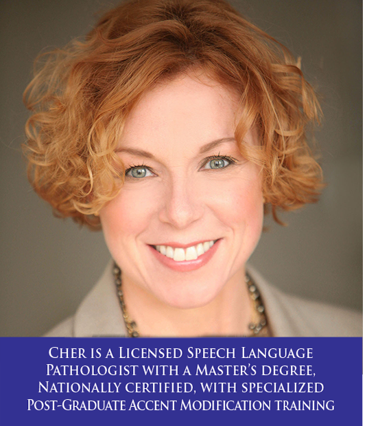 Cher Gunderson is a Licensed Speech Language Pathologist with a Master's degree, Nationally certified, with specialized Post-Graduate Accent Modification training.